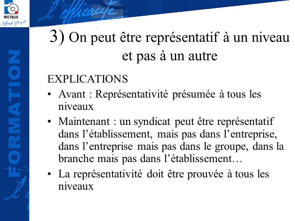 3) On peut être représentatif à un niveau et pas à un autre EXPLICATIONS Avant : Représentativité présumée à tous les niveaux Maintenant : un syndicat