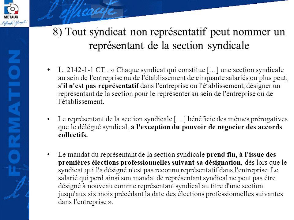 8) Tout syndicat non représentatif peut nommer un représentant de la section syndicale L. 2142-1-1 CT : « Chaque syndicat qui constitue […] une sectio