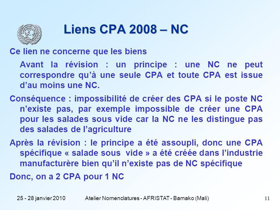 25 - 28 janvier 2010Atelier Nomenclatures - AFRISTAT - Bamako (Mali)11 Liens CPA 2008 – NC Ce lien ne concerne que les biens Avant la révision : un principe : une NC ne peut correspondre quà une seule CPA et toute CPA est issue dau moins une NC.