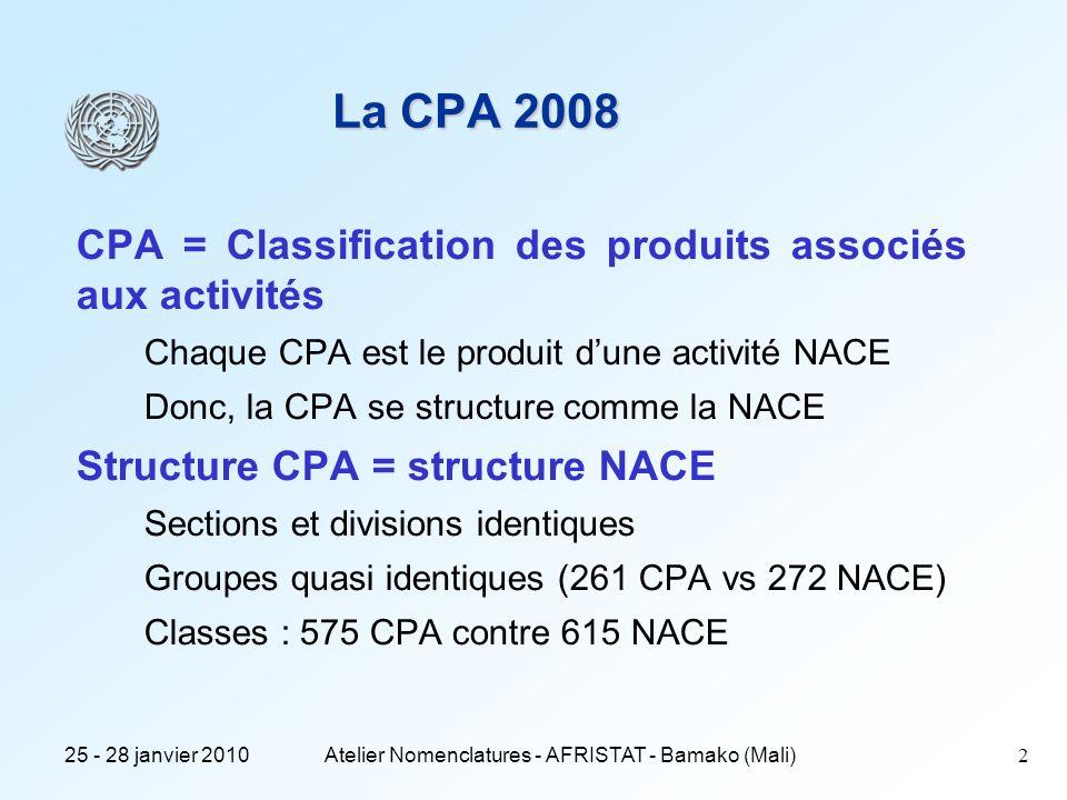 25 - 28 janvier 2010Atelier Nomenclatures - AFRISTAT - Bamako (Mali)2 La CPA 2008 CPA = Classification des produits associés aux activités Chaque CPA est le produit dune activité NACE Donc, la CPA se structure comme la NACE Structure CPA = structure NACE Sections et divisions identiques Groupes quasi identiques (261 CPA vs 272 NACE) Classes : 575 CPA contre 615 NACE