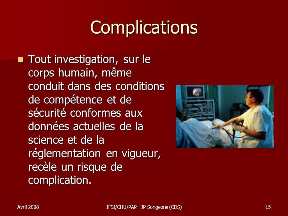 Avril 2008IFSI/CHU/PAP - JP Songeons (CDS)15 Complications Tout investigation, sur le corps humain, même conduit dans des conditions de compétence et