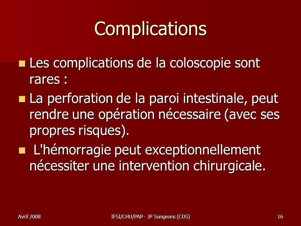 Avril 2008IFSI/CHU/PAP - JP Songeons (CDS)16 Complications Les complications de la coloscopie sont rares : Les complications de la coloscopie sont rar
