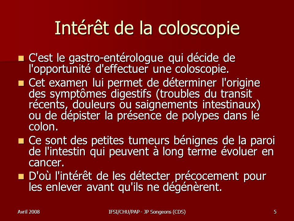 Avril 2008IFSI/CHU/PAP - JP Songeons (CDS)16 Complications Les complications de la coloscopie sont rares : Les complications de la coloscopie sont rares : La perforation de la paroi intestinale, peut rendre une opération nécessaire (avec ses propres risques).