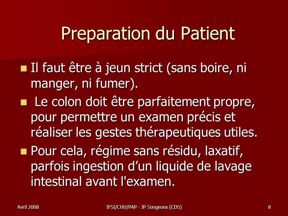 Avril 2008IFSI/CHU/PAP - JP Songeons (CDS)8 Preparation du Patient Il faut être à jeun strict (sans boire, ni manger, ni fumer). Il faut être à jeun s
