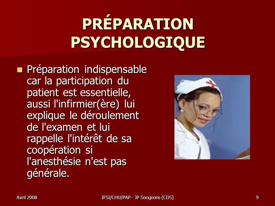 Avril 2008IFSI/CHU/PAP - JP Songeons (CDS)9 PRÉPARATION PSYCHOLOGIQUE Préparation indispensable car la participation du patient est essentielle, aussi