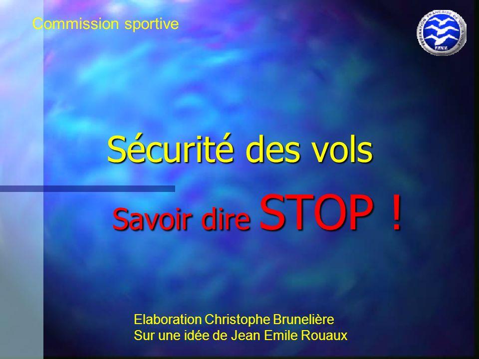 Sécurité des vols Savoir dire STOP ! Savoir dire STOP ! Commission sportive Elaboration Christophe Brunelière Sur une idée de Jean Emile Rouaux