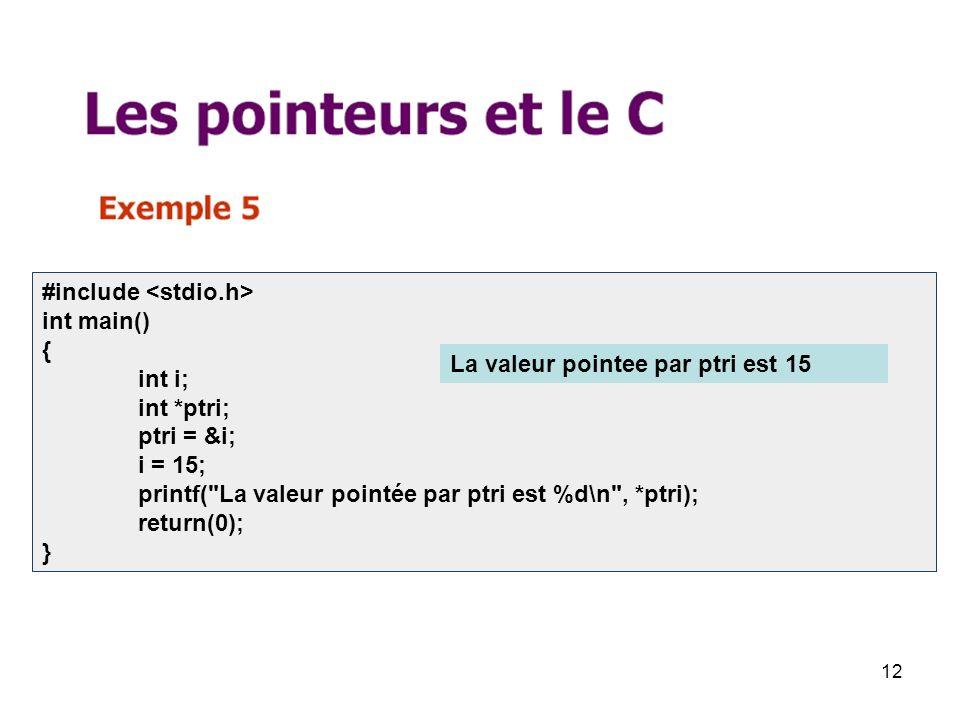 12 #include int main() { int i; int *ptri; ptri = &i; i = 15; printf( La valeur pointée par ptri est %d\n , *ptri); return(0); } La valeur pointee par ptri est 15