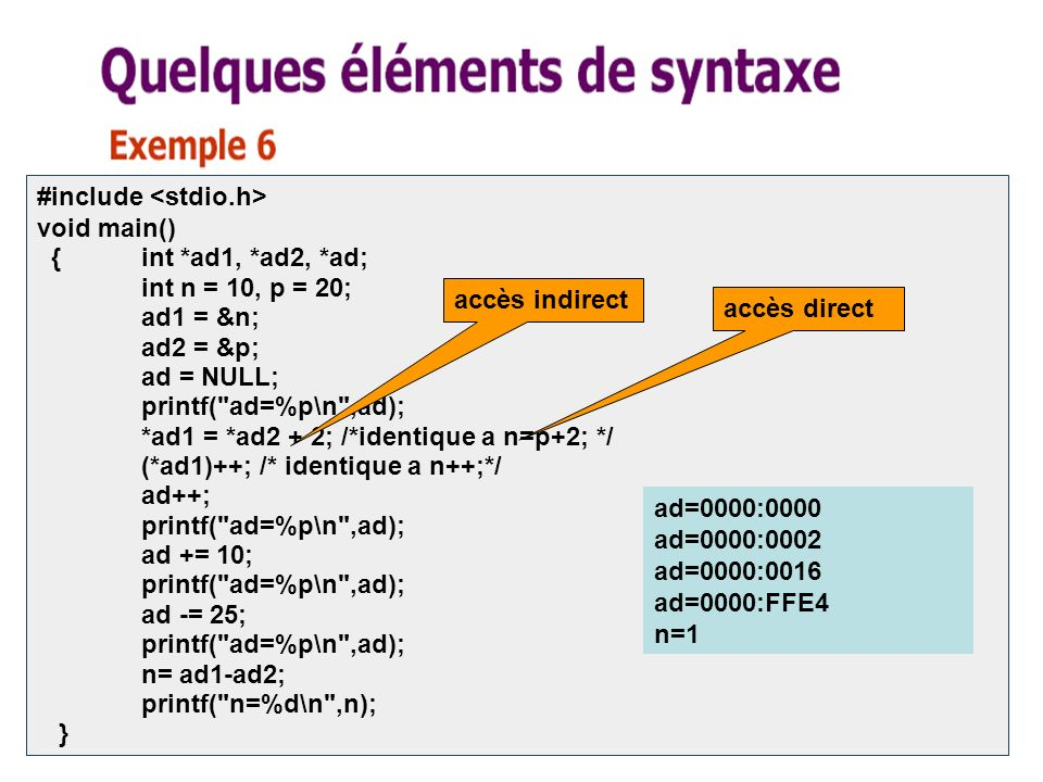 13 #include void main() {int *ad1, *ad2, *ad; int n = 10, p = 20; ad1 = &n; ad2 = &p; ad = NULL; printf( ad=%p\n ,ad); *ad1 = *ad2 + 2; /*identique a n=p+2; */ (*ad1)++; /* identique a n++;*/ ad++; printf( ad=%p\n ,ad); ad += 10; printf( ad=%p\n ,ad); ad -= 25; printf( ad=%p\n ,ad); n= ad1-ad2; printf( n=%d\n ,n); } ad=0000:0000 ad=0000:0002 ad=0000:0016 ad=0000:FFE4 n=1 accès direct accès indirect