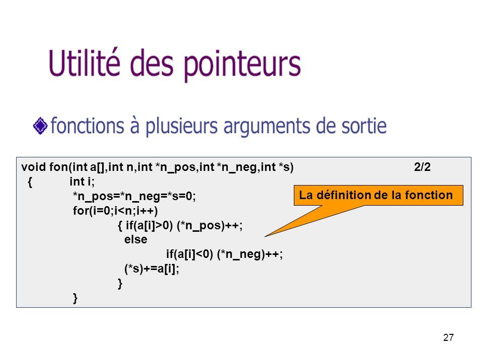 27 void fon(int a[],int n,int *n_pos,int *n_neg,int *s) 2/2 { int i; *n_pos=*n_neg=*s=0; for(i=0;i<n;i++) { if(a[i]>0) (*n_pos)++; else if(a[i]<0) (*n_neg)++; (*s)+=a[i]; } } La définition de la fonction
