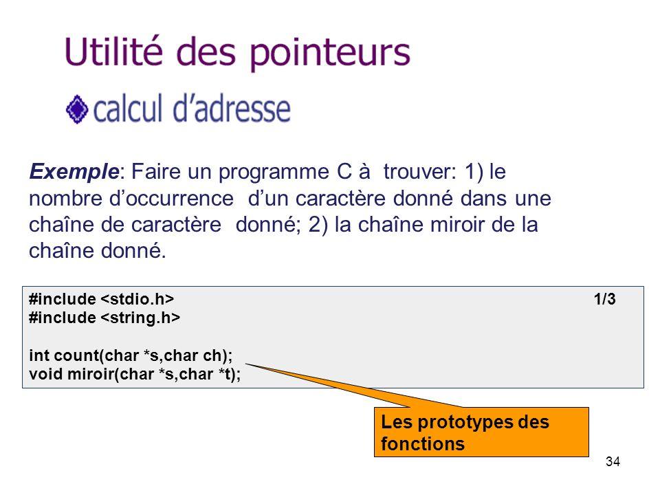 34 Exemple: Faire un programme C à trouver: 1) le nombre doccurrence dun caractère donné dans une chaîne de caractère donné; 2) la chaîne miroir de la chaîne donné.