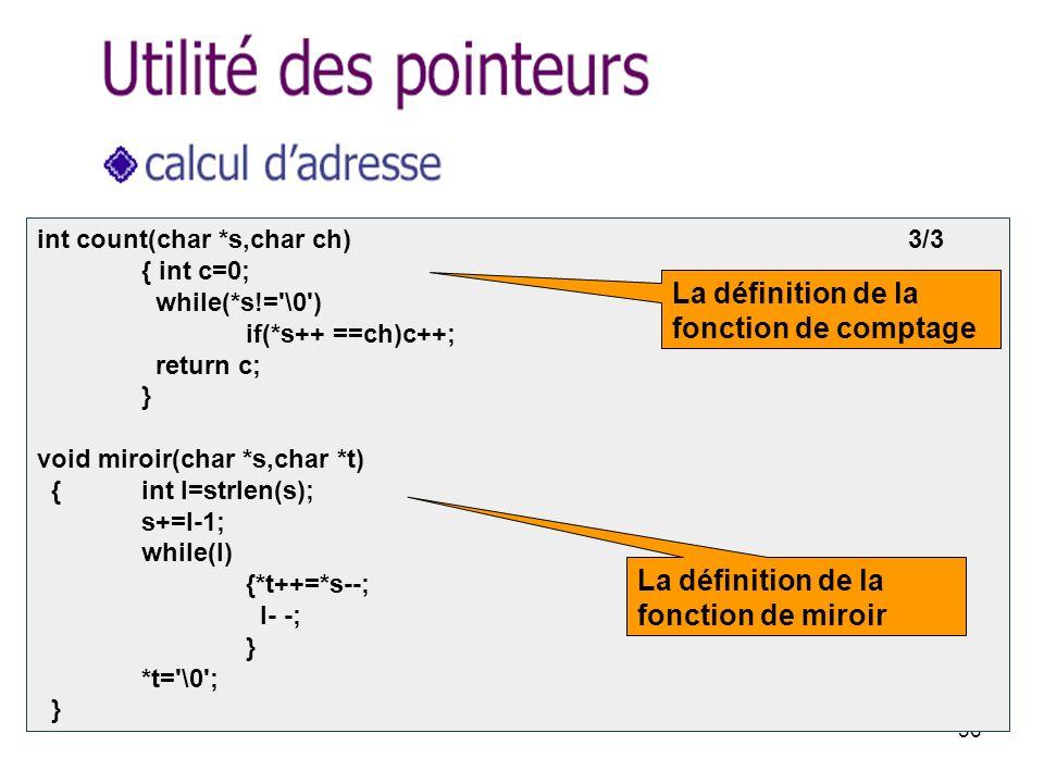 36 int count(char *s,char ch) 3/3 { int c=0; while(*s!= \0 ) if(*s++ ==ch)c++; return c; } void miroir(char *s,char *t) { int l=strlen(s); s+=l-1; while(l) {*t++=*s--; l- -; } *t= \0 ; } La définition de la fonction de comptage La définition de la fonction de miroir