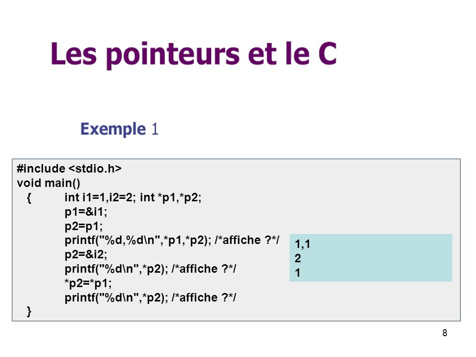 8 #include void main() { int i1=1,i2=2; int *p1,*p2; p1=&i1; p2=p1; printf( %d,%d\n ,*p1,*p2); /*affiche */ p2=&i2; printf( %d\n ,*p2); /*affiche */ *p2=*p1; printf( %d\n ,*p2); /*affiche */ } 1,1 2 1