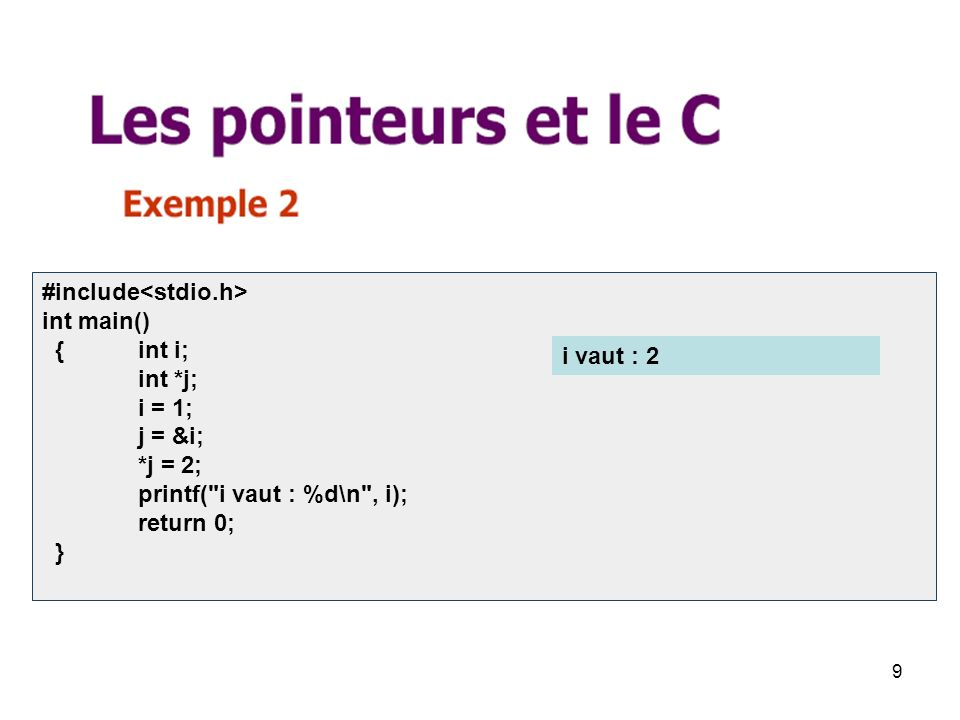 9 #include int main() { int i; int *j; i = 1; j = &i; *j = 2; printf( i vaut : %d\n , i); return 0; } i vaut : 2