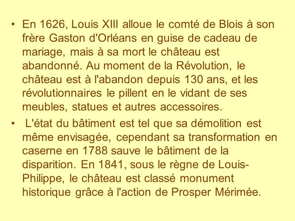 En 1626, Louis XIII alloue le comté de Blois à son frère Gaston d Orléans en guise de cadeau de mariage, mais à sa mort le château est abandonné.