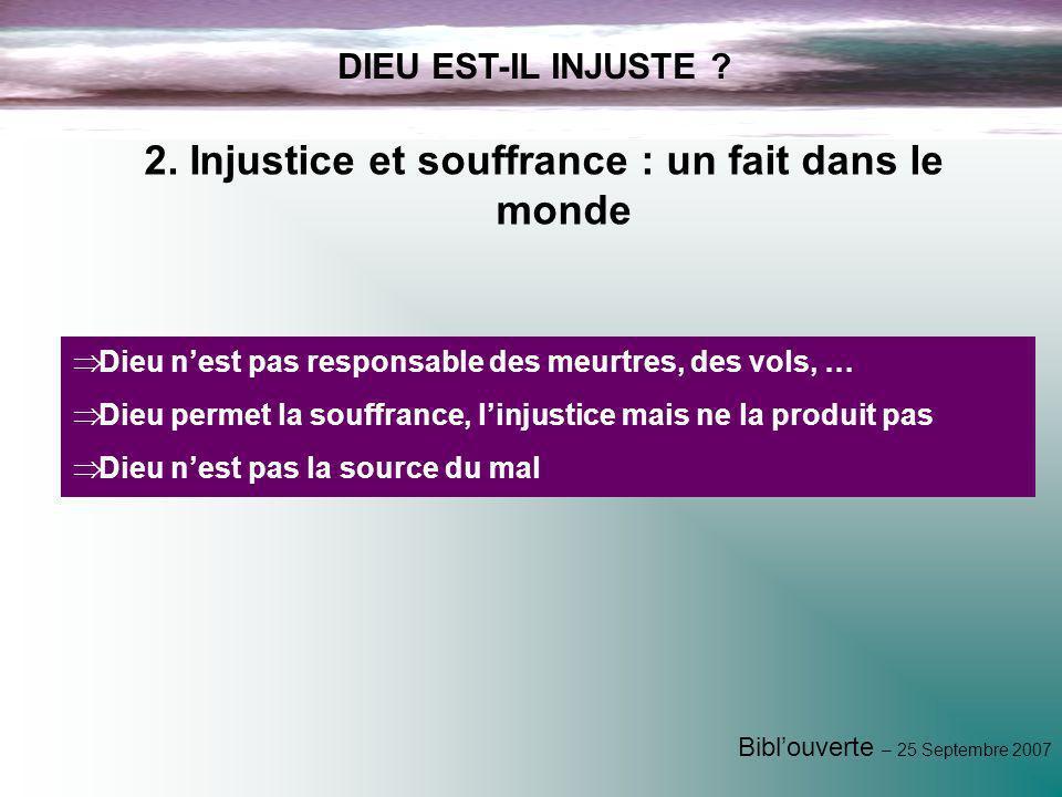 Biblouverte – 25 Septembre 2007 DIEU EST-IL INJUSTE ? 2. Injustice et souffrance : un fait dans le monde Dieu nest pas responsable des meurtres, des v