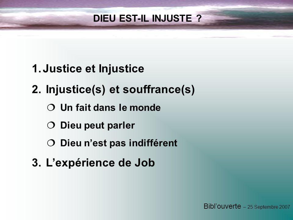 Biblouverte – 25 Septembre 2007 1.Justice et Injustice 2. Injustice(s) et souffrance(s) Un fait dans le monde Dieu peut parler Dieu nest pas indiffére