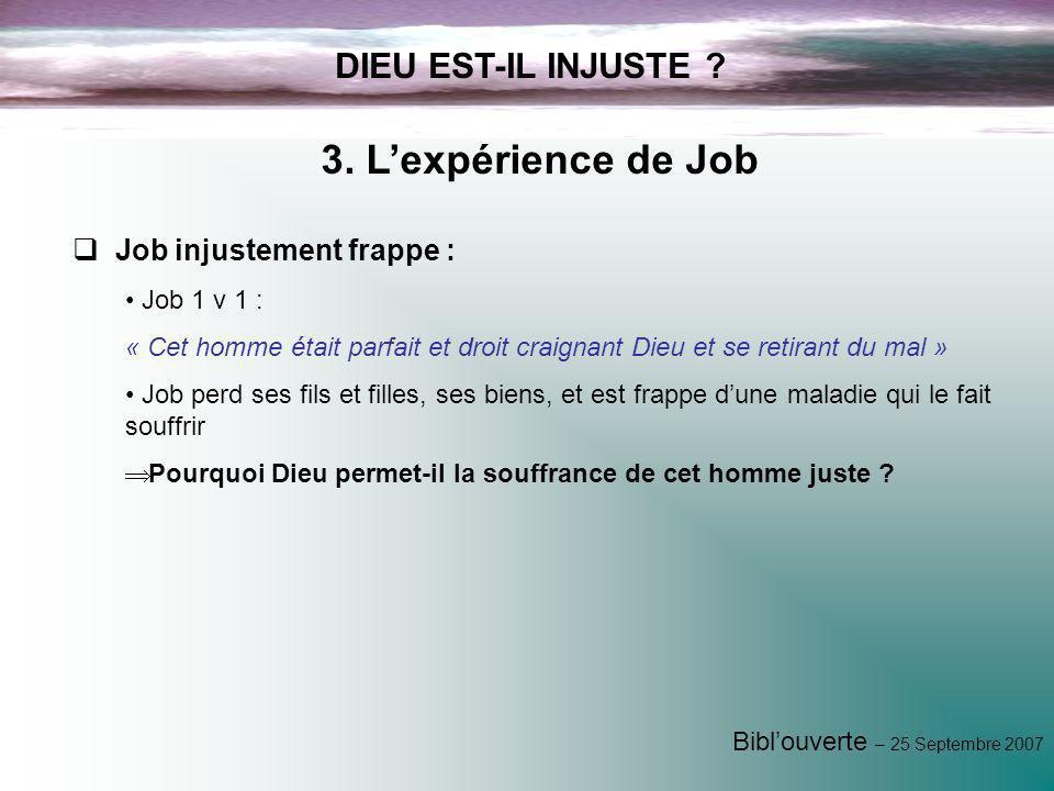Biblouverte – 25 Septembre 2007 DIEU EST-IL INJUSTE ? 3. Lexpérience de Job Job injustement frappe : Job 1 v 1 : « Cet homme était parfait et droit cr
