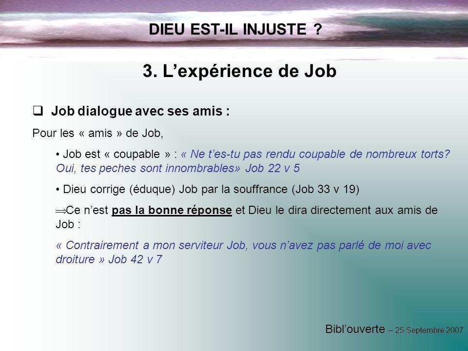 Biblouverte – 25 Septembre 2007 DIEU EST-IL INJUSTE ? 3. Lexpérience de Job Job dialogue avec ses amis : Pour les « amis » de Job, Job est « coupable