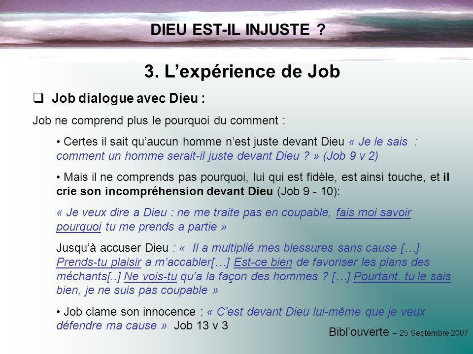 Biblouverte – 25 Septembre 2007 DIEU EST-IL INJUSTE ? 3. Lexpérience de Job Job dialogue avec Dieu : Job ne comprend plus le pourquoi du comment : Cer