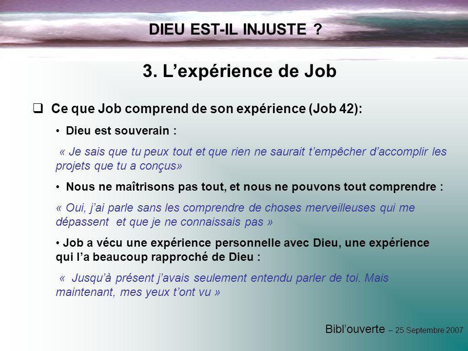 Biblouverte – 25 Septembre 2007 DIEU EST-IL INJUSTE ? 3. Lexpérience de Job Ce que Job comprend de son expérience (Job 42): Dieu est souverain : « Je