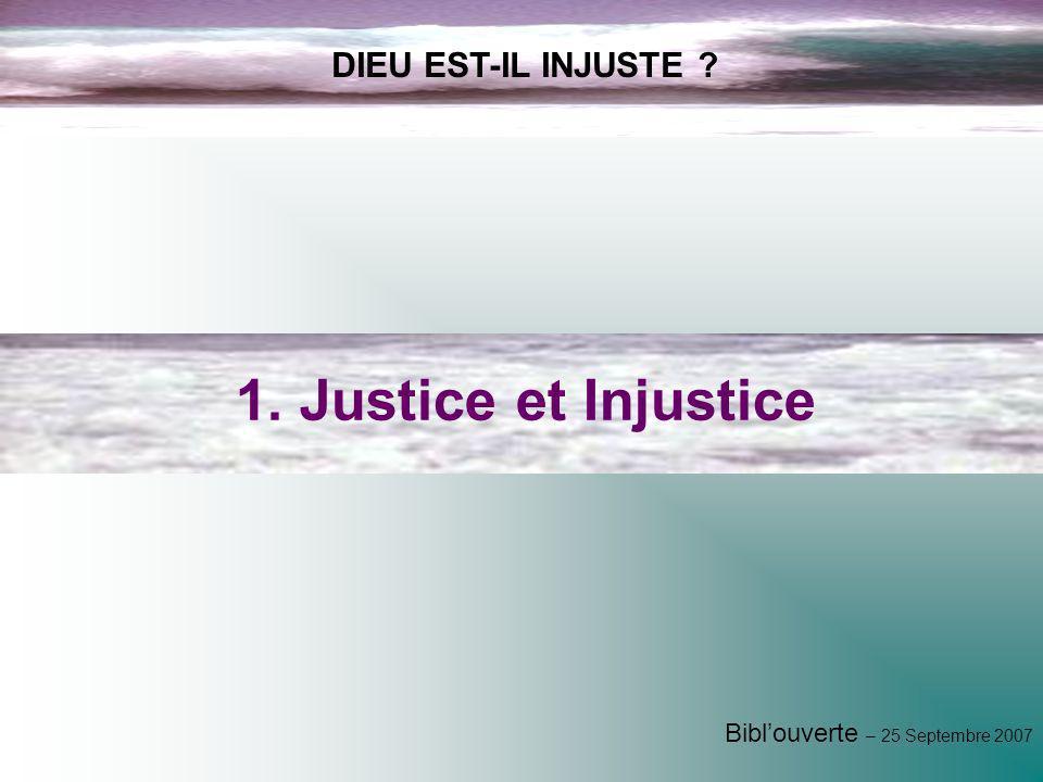 Biblouverte – 25 Septembre 2007 DIEU EST-IL INJUSTE ? 1. Justice et Injustice
