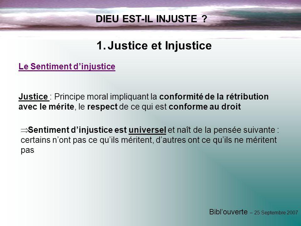 Biblouverte – 25 Septembre 2007 DIEU EST-IL INJUSTE ? Justice : Principe moral impliquant la conformité de la rétribution avec le mérite, le respect d