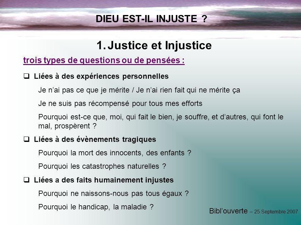 Biblouverte – 25 Septembre 2007 DIEU EST-IL INJUSTE ? 1.Justice et Injustice Liées à des expériences personnelles Je nai pas ce que je mérite / Je nai