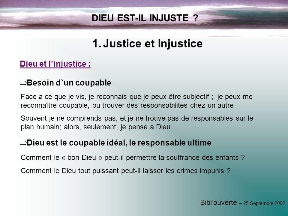 Biblouverte – 25 Septembre 2007 DIEU EST-IL INJUSTE ? 1.Justice et Injustice Face a ce que je vis, je reconnais que je peux être subjectif ; je peux m