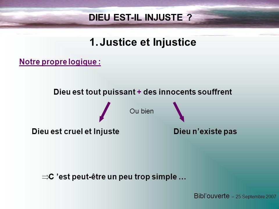 Biblouverte – 25 Septembre 2007 DIEU EST-IL INJUSTE ? 1.Justice et Injustice Notre propre logique : Dieu est tout puissant + des innocents souffrent D