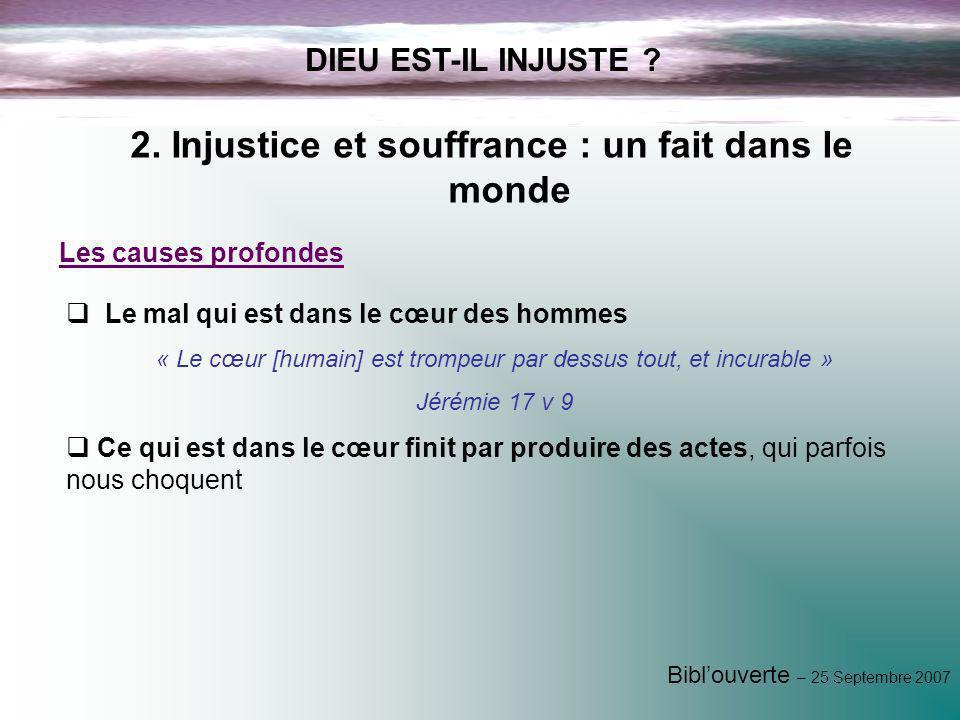 Biblouverte – 25 Septembre 2007 DIEU EST-IL INJUSTE ? 2. Injustice et souffrance : un fait dans le monde Les causes profondes Le mal qui est dans le c