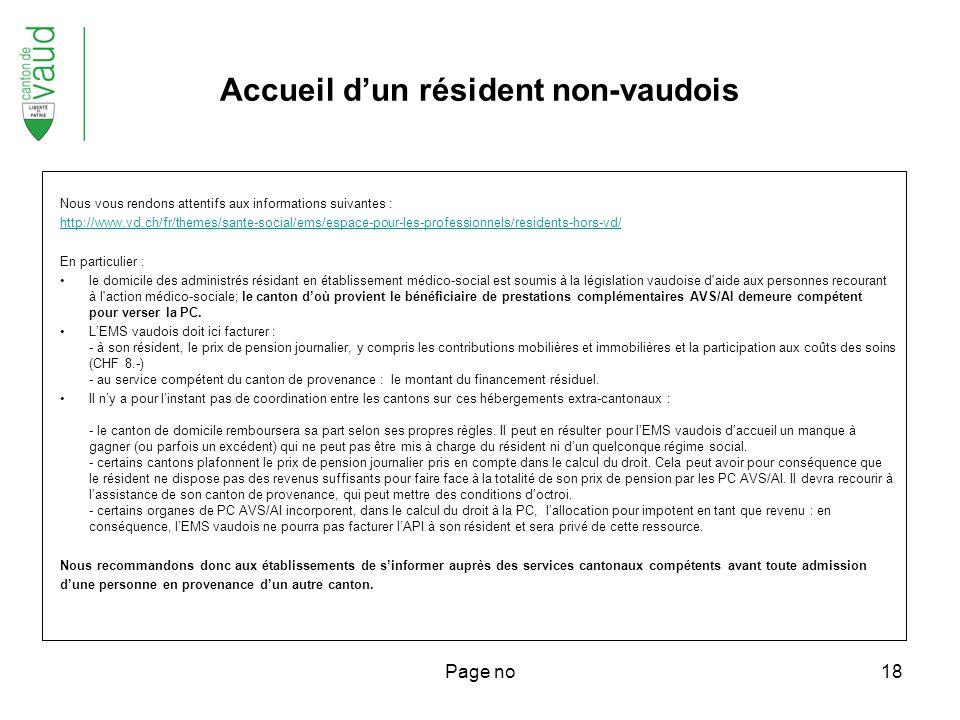 Page no18 Nous vous rendons attentifs aux informations suivantes : http://www.vd.ch/fr/themes/sante-social/ems/espace-pour-les-professionnels/residents-hors-vd/ En particulier : le domicile des administrés résidant en établissement médico-social est soumis à la législation vaudoise d aide aux personnes recourant à l action médico-sociale; le canton doù provient le bénéficiaire de prestations complémentaires AVS/AI demeure compétent pour verser la PC.