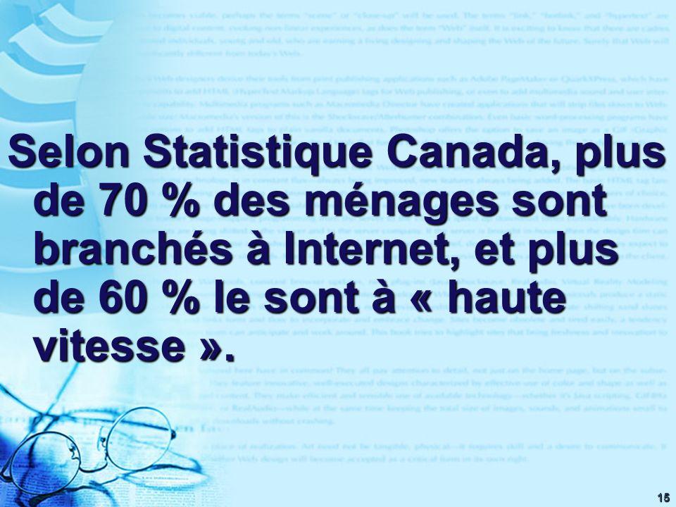15 Selon Statistique Canada, plus de 70 % des ménages sont branchés à Internet, et plus de 60 % le sont à « haute vitesse ».