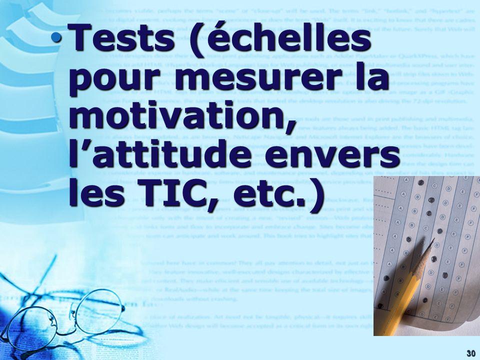30 Tests (échelles pour mesurer la motivation, lattitude envers les TIC, etc.) Tests (échelles pour mesurer la motivation, lattitude envers les TIC, etc.)