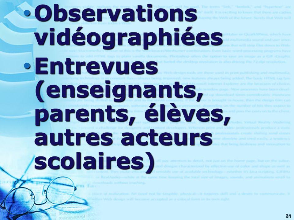 31 Observations vidéographiées Observations vidéographiées Entrevues (enseignants, parents, élèves, autres acteurs scolaires) Entrevues (enseignants, parents, élèves, autres acteurs scolaires)