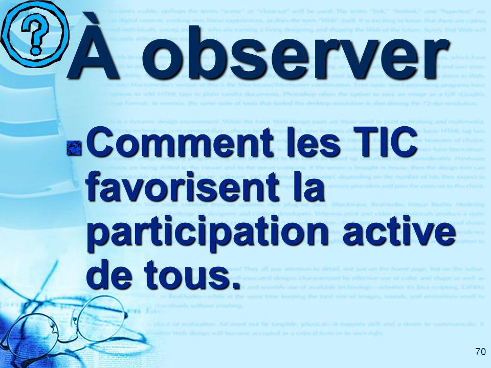 70 À observer Comment les TIC favorisent la participation active de tous.