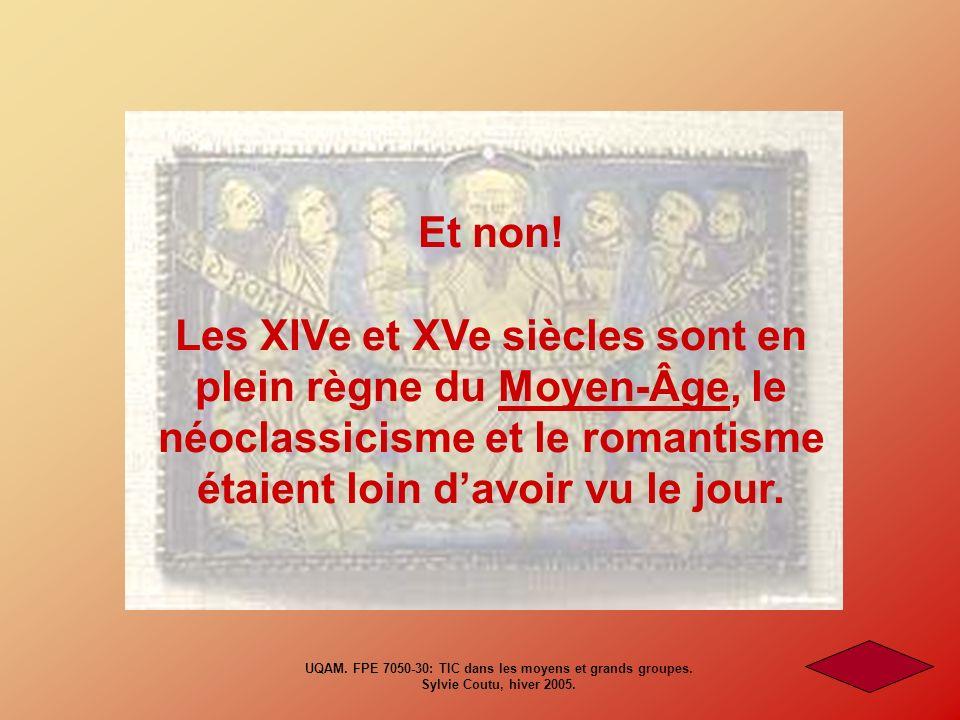 Et non! Les XIVe et XVe siècles sont en plein règne du Moyen-Âge, le néoclassicisme et le romantisme étaient loin davoir vu le jour. UQAM. FPE 7050-30