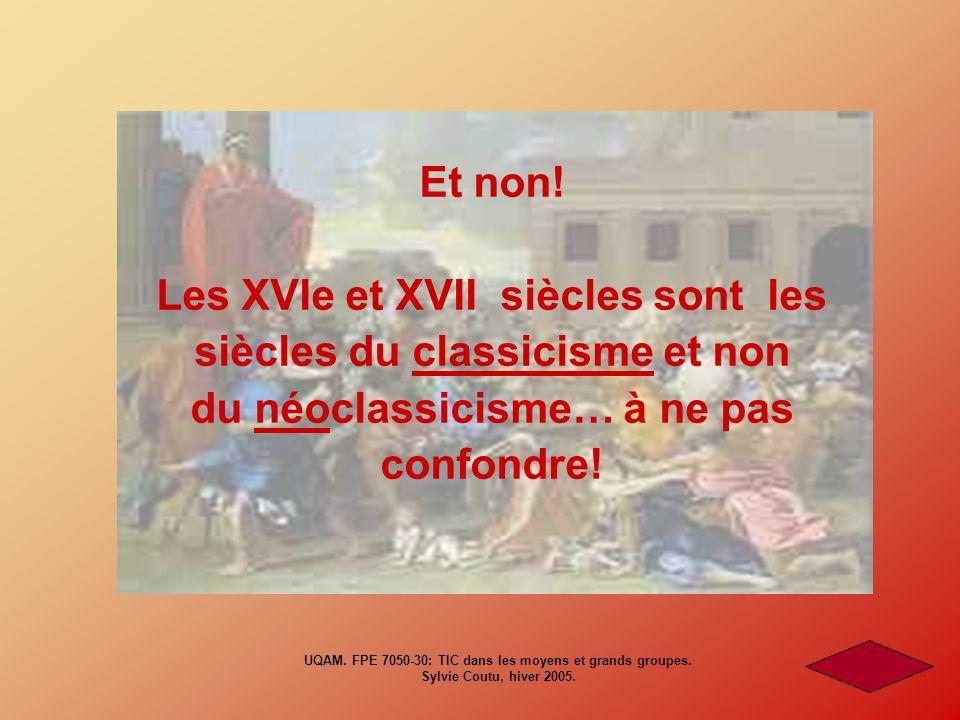 Et non! Les XVIe et XVII siècles sont les siècles du classicisme et non du néoclassicisme… à ne pas confondre! UQAM. FPE 7050-30: TIC dans les moyens