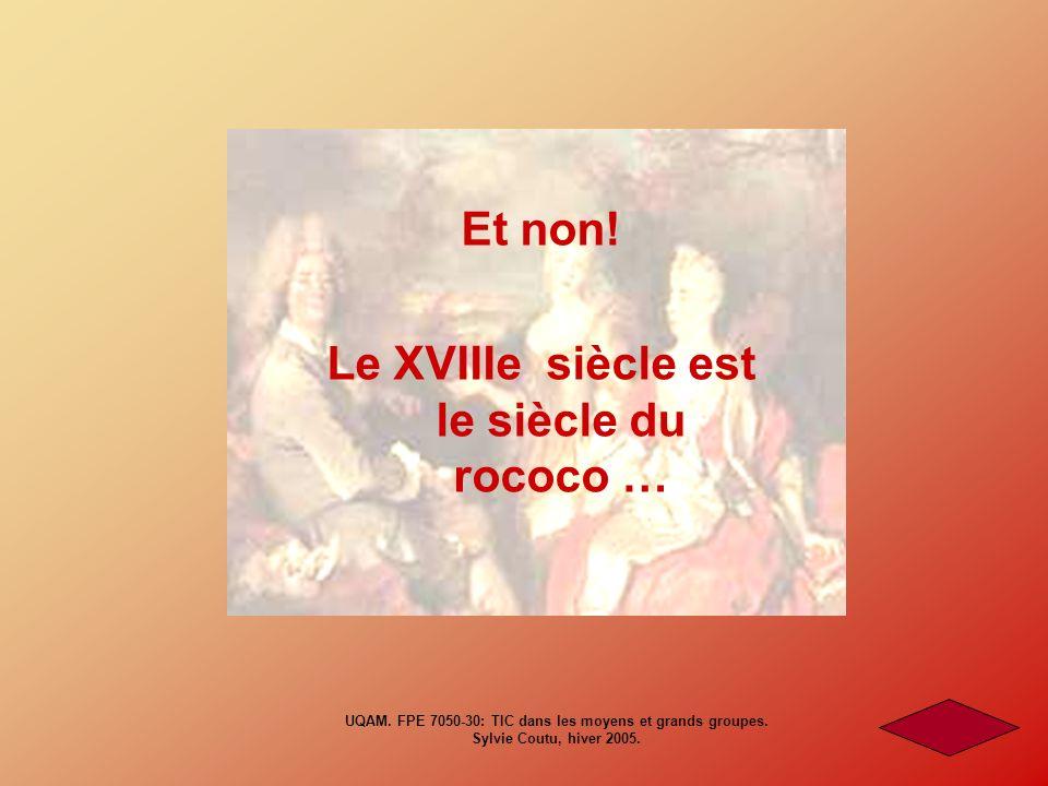 Et non! Le XVIIIe siècle est le siècle du rococo … UQAM. FPE 7050-30: TIC dans les moyens et grands groupes. Sylvie Coutu, hiver 2005.