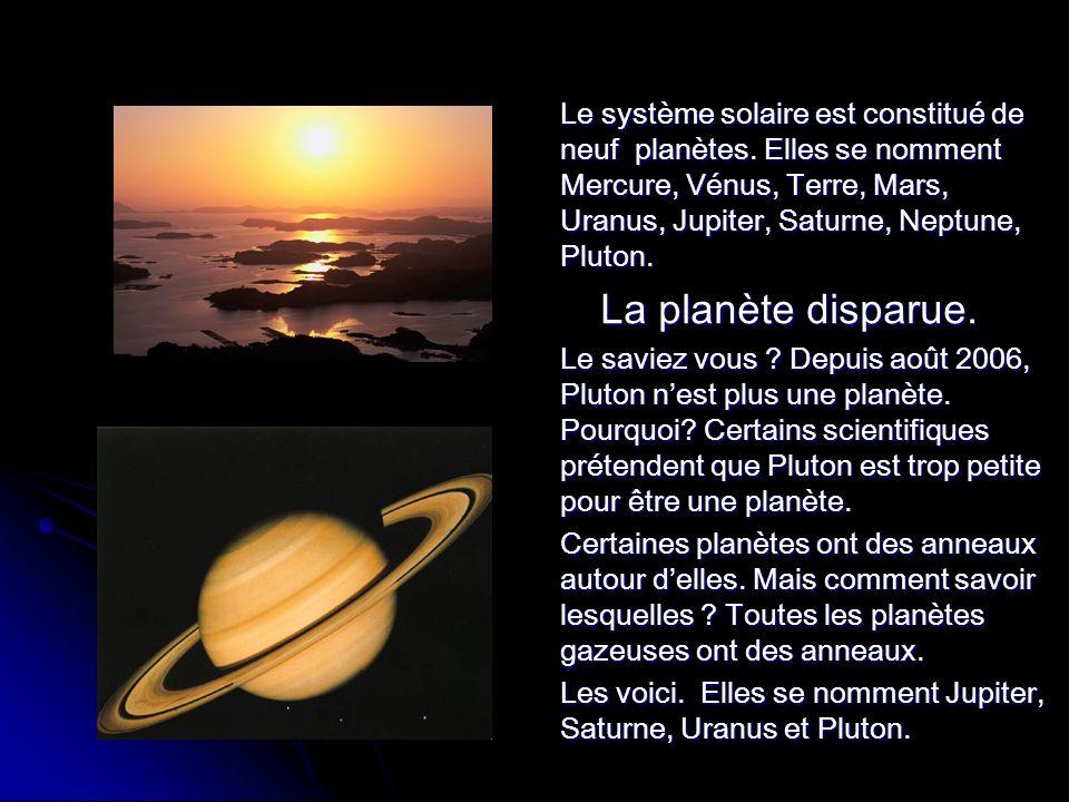 Le système solaire est constitué de neuf planètes. Elles se nomment Mercure, Vénus, Terre, Mars, Uranus, Jupiter, Saturne, Neptune, Pluton. La planète