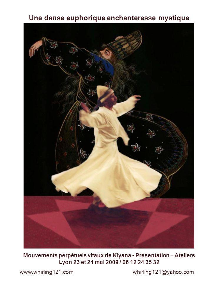 Une danse euphorique enchanteresse mystique Mouvements perpétuels vitaux de Kiyana - Présentation – Ateliers Lyon 23 et 24 mai 2009 / 06 12 24 35 32 www.whirling121.com whirling121@yahoo.com