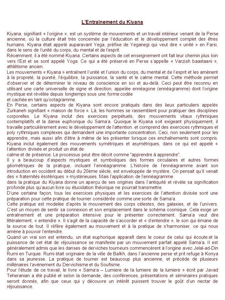 LEntraînement du Kiyana Kiyana, signifiant « lorigine », est un système de mouvements et un travail intérieur venant de la Perse ancienne, où la culture était très concernée par léducation et le développement complet des êtres humains.