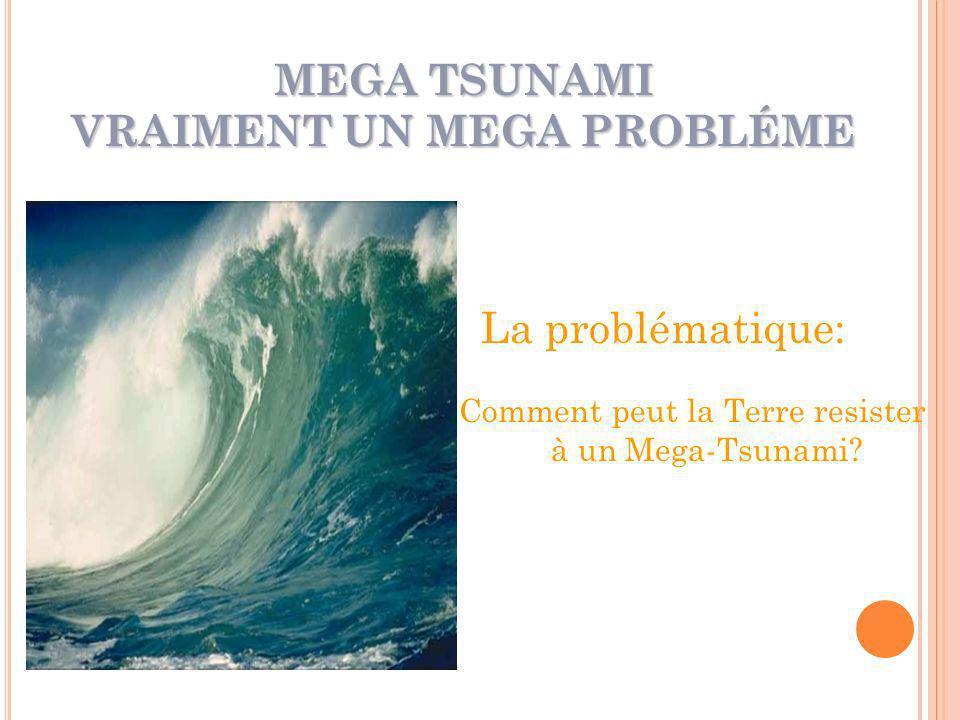 MEGA TSUNAMI VRAIMENT UN MEGA PROBLÉME La problématique: Comment peut la Terre resister à un Mega-Tsunami?