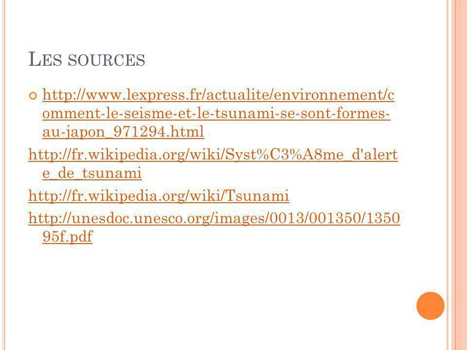 L ES SOURCES http://www.lexpress.fr/actualite/environnement/c omment-le-seisme-et-le-tsunami-se-sont-formes- au-japon_971294.html http://www.lexpress.