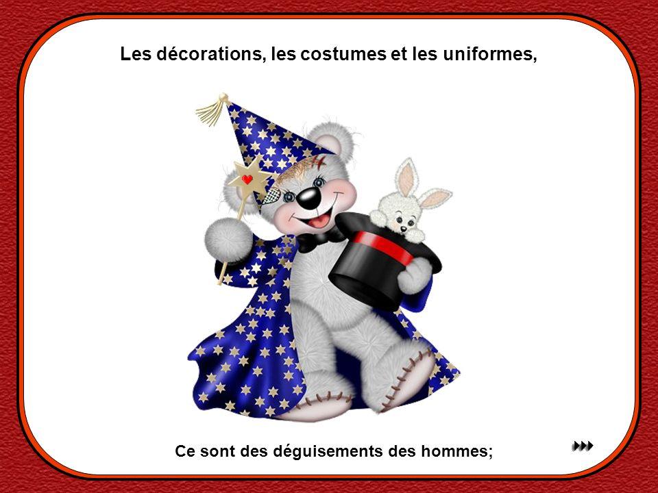Les décorations, les costumes et les uniformes, Ce sont des déguisements des hommes;