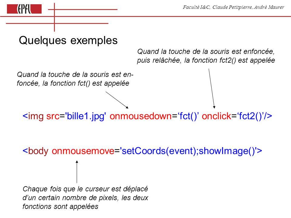 Faculté I&C, Claude Petitpierre, André Maurer Quand la touche de la souris est en- foncée, la fonction fct() est appelée Quand la touche de la souris est enfoncée, puis relâchée, la fonction fct2() est appelée Chaque fois que le curseur est déplacé dun certain nombre de pixels, les deux fonctions sont appelées Quelques exemples