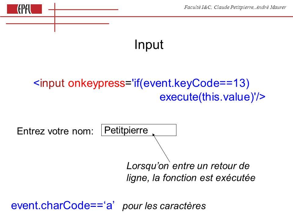 Faculté I&C, Claude Petitpierre, André Maurer Input <input onkeypress= if(event.keyCode==13) execute(this.value) /> Entrez votre nom: Petitpierre Lorsquon entre un retour de ligne, la fonction est exécutée event.charCode==a pour les caractères