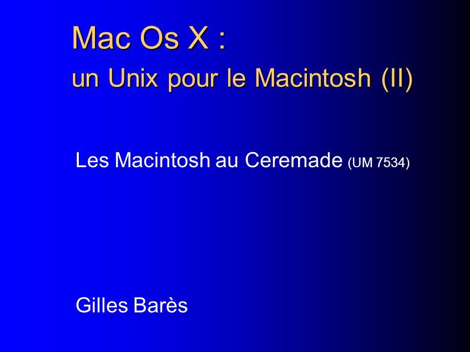 Mac Os X : un Unix pour le Macintosh (II) Les Macintosh au Ceremade (UM 7534) Gilles Barès