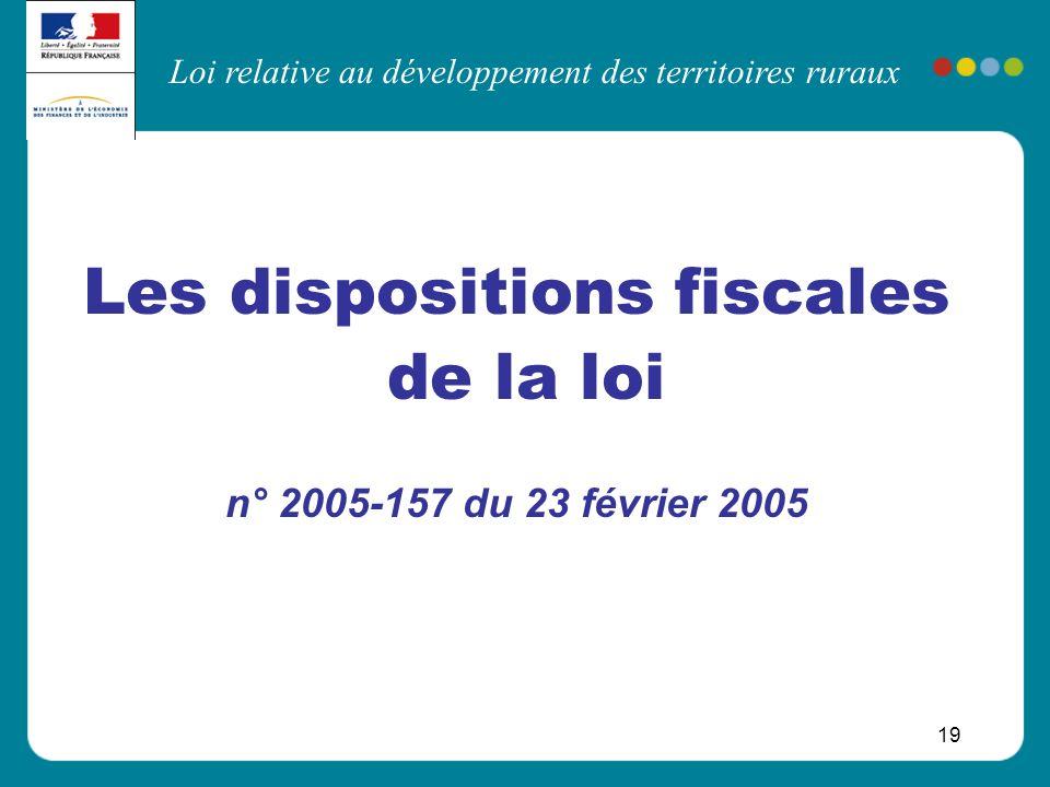 Loi relative au développement des territoires ruraux 19 Les dispositions fiscales de la loi n° 2005-157 du 23 février 2005