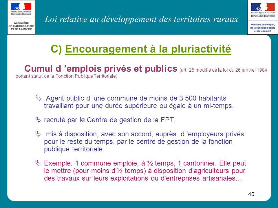 Loi relative au développement des territoires ruraux 40 C) Encouragement à la pluriactivité Cumul d emplois privés et publics (art. 25 modifié de la l