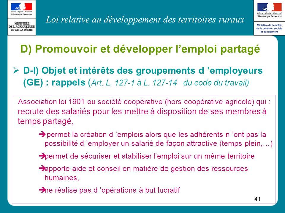 Loi relative au développement des territoires ruraux 41 D) Promouvoir et développer lemploi partagé D-I) Objet et intérêts des groupements d employeur